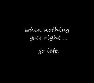 Inspirational quote - when nothing goes right, go left